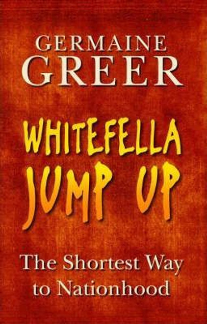 Greer, Germaine / Whitefella Jump Up : The Shortest Way to Nationhood