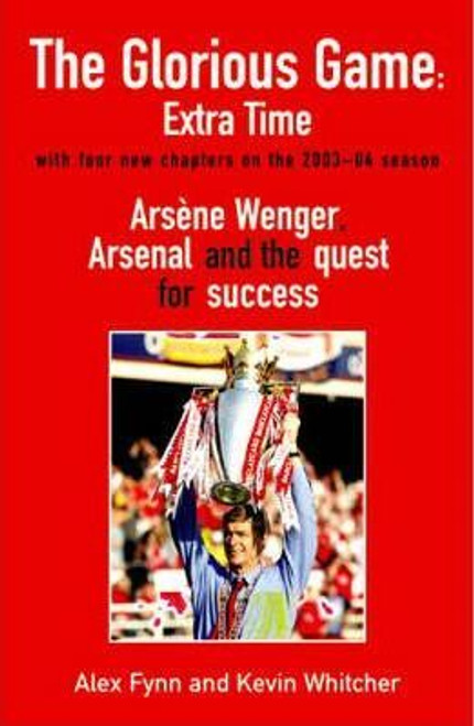 Fynn, Alex / The Glorious Game : Arsene Wenger Arsenal and the Quest for Success