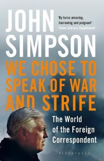 Simpson, John / We Chose to Speak of War and Strife : The World of the Foreign Correspondent