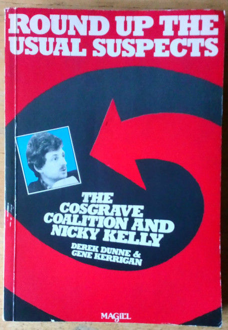 Dunne, Derek & Kerrigan, Gene - Round up the Usual Suspects - The Cosgrave Coalition and Nicky Kelly PB 1ST ED 1984