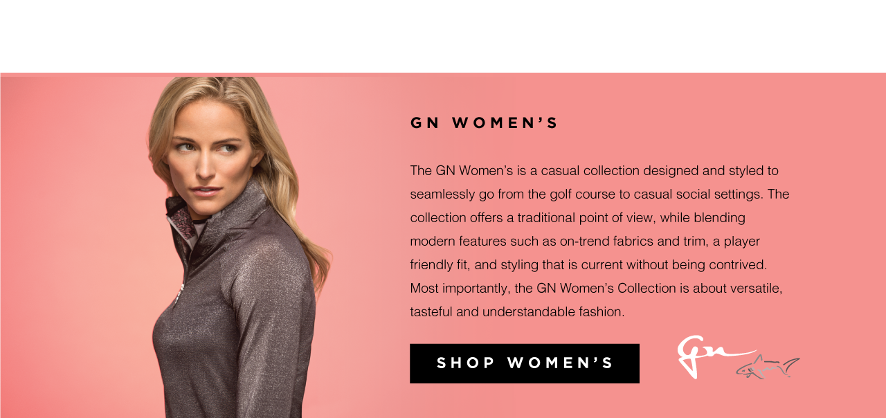 GN Women's  The GN Women's is a casual collection designed and styled to seamlessly go from the golf course to casual social settings. The collection offers a traditional point of view, while blending modern features such as on-trend fabrics and trim, a player friendly fit, and styling that is current without being contrived. Most importantly, the GN Women's Collection is about versatile, tasteful and understandable fashion. Shop Women's.
