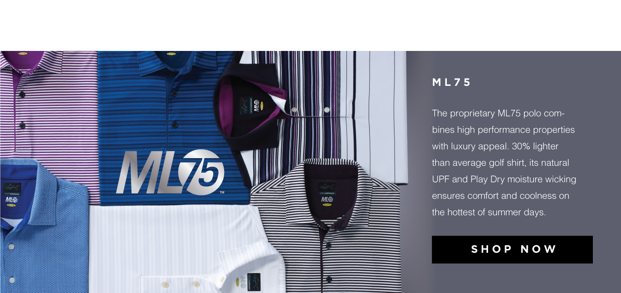 ML75. The proprietary ML75 polo combines high performance properties with luxury appeal. 30% lighter than average golf shirt, its natural UPF and Play Dry moisture wicking ensures comfort and coolness on the hottest of summer days. Shop now.